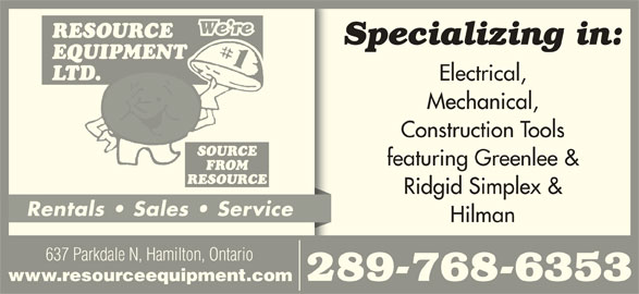 Resource Equipment Ltd (905-544-9544) - Display Ad - 637 Parkdale N, Hamilton, Ontario 289-768-6353 www.resourceequipment.com We re Specializing in: Electrical, Mechanical, Construction Tools featuring Greenlee & Ridgid Simplex & Rentals   Sales   Service Hilman