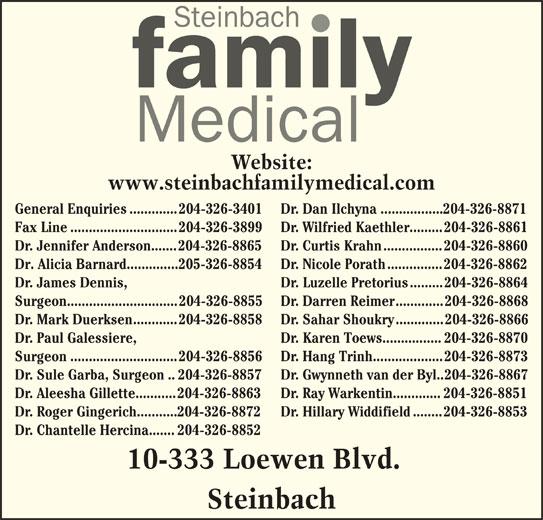 Steinbach Family Medical (204-326-3899) - Display Ad - Dr. Karen Toews................204-326-8870 Surgeon.............................204-326-8856 Dr. Hang Trinh...................204-326-8873 Dr. Sule Garba, Surgeon..204-326-8857 Dr. Gwynneth van der Byl..204-326-8867 Dr. Aleesha Gillette...........204-326-8863 Dr. Ray Warkentin.............204-326-8851 Dr. Roger Gingerich...........204-326-8872 Dr. Hillary Widdifield........204-326-8853 Dr. Chantelle Hercina.......204-326-8852 10-333 Loewen Blvd. Steinbach Website: www.steinbachfamilymedical.com General Enquiries.............204-326-3401 Dr. Dan Ilchyna.................204-326-8871 Fax Line.............................204-326-3899 Dr. Wilfried Kaethler.........204-326-8861 Dr. Jennifer Anderson.......204-326-8865 Dr. Curtis Krahn................204-326-8860 Dr. Alicia Barnard..............205-326-8854 Dr. Nicole Porath...............204-326-8862 Dr. James Dennis, Dr. Luzelle Pretorius.........204-326-8864 Surgeon..............................204-326-8855 Dr. Darren Reimer.............204-326-8868 Dr. Mark Duerksen............204-326-8858 Dr. Sahar Shoukry.............204-326-8866 Dr. Paul Galessiere,