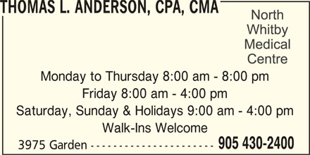 North Whitby Medical Centre (905-430-2400) - Display Ad - THOMAS L. ANDERSON, CPA, CMA Monday to Thursday 8:00 am - 8:00 pm Friday 8:00 am - 4:00 pm Saturday, Sunday & Holidays 9:00 am - 4:00 pm Walk-Ins Welcome 905 430-2400 3975 Garden ----------------------