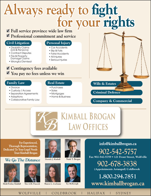 Kimball Brogan Barristers & Solicitors (902-542-5757) - Display Ad - fight Always ready to for your rights for your Wills & EstatesWills & Estates Divorce Purchases Custody / Access Sales Criminal DefenceCriminal Defence Separation Agreements Mortgages Adoptions Home & Business Collaborative Family Law Company & Commercial Kimball Brogan Law Offices For Experienced, Thorough Representation, Dedicated To Your Legal Needs Trust Kimball Brogan 902-542-5757 Fax 902-542-5759   121 Front Street, Wolfville Nash T. Brogan Derrick J. Kimball 542.5757 Car Accidents (Ltd & Pensions) Slip & Falls Contract Disputes Fatal Accidents Fire & Property All Injuries Damage Claims Full service province wide law firm Professional commitment and service Civil Litigation Personal Injury Disability Claims Serious Injuries Wrongful Dismissal Contingency fees available You pay no fees unless we win Family Law Real Estate 902-678-3838 (Appointments Arranged) Coldbrook 1.800.294.7851 T.J. McKeough Heidi Foshay Kimball We Go The Distance Sharon L. CochraneTim A.M. Peacock www.kimballbrogan.ca WOLFVILLE COLDBROOK HALIFAX SYDNEY Always ready to