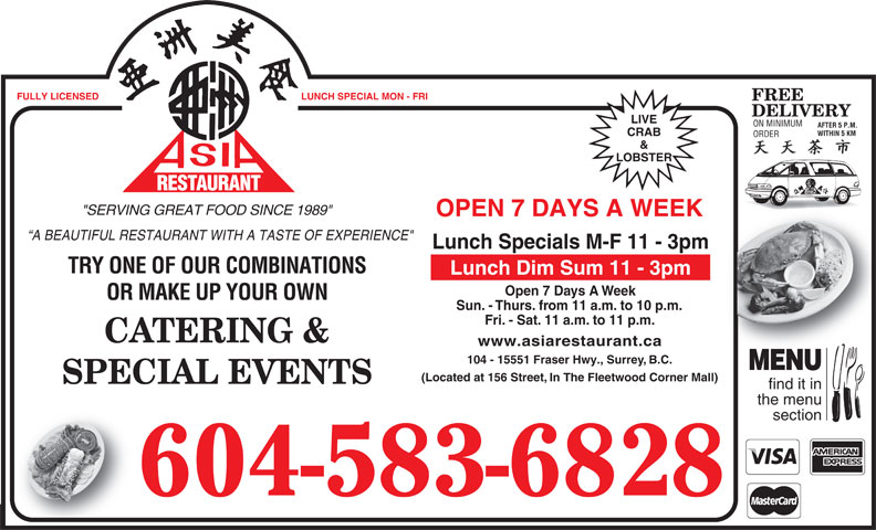 "Asia Restaurant (604-583-6828) - Display Ad - FULLY LICENSED LUNCH SPECIAL MON - FRI FREE DELIVERY LIVE ON MINIMUM AFTER 5 P.M. WITHIN 5 KMHIN 5 KM CRAB ORDERORDER & LOBSTER RESTAURANT URANT REST ""SERVING GREAT FOOD SINCE 1989"" OPEN 7 DAYS A WEEK A BEAUTIFUL RESTAURANT WITH A TASTE OF EXPERIENCE"" Lunch Specials M-F 11 - 3pm TRY ONE OF OUR COMBINATIONS Lunch Dim Sum 11 - 3pm Open 7 Days A Week OR MAKE UP YOUR OWN Sun. - Thurs. from 11 a.m. to 10 p.m. Fri. - Sat. 11 a.m. to 11 p.m. CATERING & www.asiarestaurant.ca 104 - 15551 Fraser Hwy., Surrey, B.C. MENU (Located at 156 Street, In The Fleetwood Corner Mall) SPECIAL EVENTS find it in the menu section 604-583-6828"