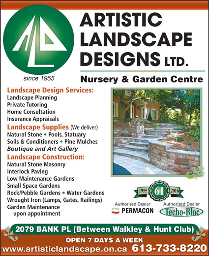 Artistic Landscape Designs Limited (613-733-8220) - Display Ad - since 1955 Nursery & Garden Centre Landscape Design Services: Landscape Planning Private Tutoring Home Consultation Insurance Appraisals Landscape Supplies (We deliver) Natural Stone   Pools, Statuary Soils & Conditioners   Pine Mulches Boutique and Art Gallery Landscape Construction: Natural Stone Masonry Interlock Paving Low Maintenance Gardens Small Space Gardens 20161955 Rock/Pebble Gardens   Water Gardens 61 Wrought Iron (Lamps, Gates, Railings) Authorized DealerAuthorized Dealer Garden Maintenance upon appointment 2079 BANK PL (Between Walkley & Hunt Club)20 b) OPEN 7 DAYS A WEEK www.artisticlandscape.on.ca 613-733-822061