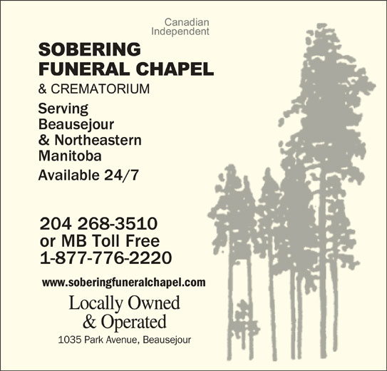 Sobering Funeral Chapel & Crematorium (204-268-3510) - Display Ad - Locally Ownedwned & Operatedated 1035 Park Avenue, BeausejourBeausejour Serving Beausejour & Northeastern Manitoba Available 24/7 204 268-351010 or MB Toll Freeee 1-877-776-2220  220 www.soberingfuneralchapel.comh