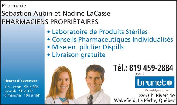 Brunet (819-459-2884) - Annonce illustrée======= - Pharmacie Sébastien Aubin et Nadine LaCasse PHARMACIENS PROPRIÉTAIRES Laboratoire de Produits Stériles Conseils Pharmaceutiques Individualisés Mise en  pilulier Dispills Livraison gratuite Tél.: 819 459-2884 Affiliés à Heures d ouverture lun - vend   9h à 20h En santé depuis 150 ans samedi   9h à 17h dimanche   10h à 16h 895 Ch. Riverside Wakefield, La Pêche, Québec
