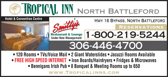 Tropical Inn Hotel & Conference Centre (306-446-4700) - Display Ad - Hotel & Convention Centre Hwy 16 Bypass, North Battleford Reservations Restaurant & Lounge 1-800-219-5244 Under New Management 306-446-4700 120 Rooms   TVs/Voice Mail   2 Giant Waterslides   Jacuzzi Rooms Available FREE HIGH SPEED INTERNET    Iron Boards/Hairdryers   Fridges & Microwaves Bennigans Irish Pub   8 Banquet & Meeting Rooms up to 650 www.Tropicalinns.com North Battleford