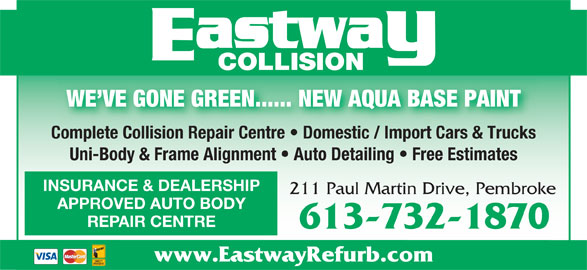 Eastway Collision (613-732-1870) - Display Ad - WE VE GONE GREEN...... NEW AQUA BASE PAINT Complete Collision Repair Centre   Domestic / Import Cars & TrucksComplete Collision Repair Centre   Domestic / Import Cars & Trucks Uni-Body & Frame Alignment   Auto Detailing   Free Estimates INSURANCE & DEALERSHIP 211 Paul Martin Drive, Pembroke APPROVED AUTO BODY REPAIR CENTRE 613-732-1870 www.EastwayRefurb.com COLLISION