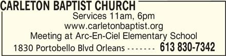 Carleton Baptist Church (613-830-7342) - Display Ad - www.carletonbaptist.org Meeting at Arc-En-Ciel Elementary School CARLETON BAPTIST CHURCH 613 830-7342 CARLETON BAPTIST CHURCH 1830 Portobello Blvd Orleans ------- Services 11am, 6pm