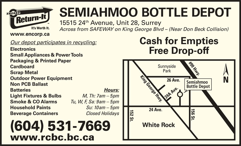 Semiahmoo Bottle Depot (604-531-7669) - Display Ad - (604) 531-7669 www.rcbc.bc.ca SEMIAHMOO BOTTLE DEPOT th 15515 24 Avenue, Unit 28, Surrey Across from SAFEWAY on King George Blvd - (Near Don Beck Collision) www.encorp.ca Our depot participates in recycling: Cash for Empties Electronics Free Drop-off Small Appliances & Power Tools Packaging & Printed Paper #99 Hwy.26 Ave. Sunnyside Cardboard Park Scrap Metal Outdoor Power Equipment Semiahmoo Non PCB Ballast Bottle Depot Batteries Hours: Light Fixtures & Bulbs M, Th: 7am - 5pm 24 A Ave.1 Tu, W, F, Sa: 9am - 5pm Smoke & CO Alarms Su: 10am - 5pm Household Paints 24 Ave. 6 St.King George Hwy. 2 St. Closed Holidays Beverage Containers White Rock