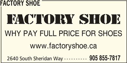 Factory Shoe (905-855-7817) - Display Ad - FACTORY SHOE WHY PAY FULL PRICE FOR SHOES www.factoryshoe.ca 2640 South Sheridan Way ---------- 905 855-7817 FACTORY SHOE WHY PAY FULL PRICE FOR SHOES www.factoryshoe.ca 2640 South Sheridan Way ---------- 905 855-7817