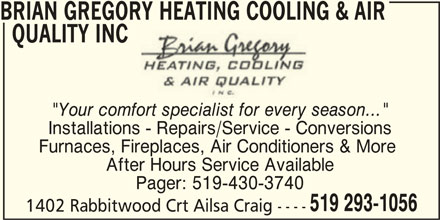 """Gregory Brian Heating Cooling & Air Quality Inc (519-293-1056) - Display Ad - BRIAN GREGORY HEATING COOLING & AIR QUALITY INC """"Your comfort specialist for every season..."""" Installations - Repairs/Service - Conversions Furnaces, Fireplaces, Air Conditioners & More After Hours Service Available Pager: 519-430-3740 519 293-1056 1402 Rabbitwood Crt Ailsa Craig ----"""