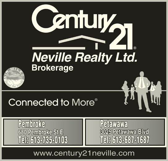 Century 21 Neville Realty (613-735-0103) - Display Ad - Neville Realty Ltd. Brokerage Connected to More PetawawaPetawawa PembrokePembroke 680 Pembroke St E680 Pembroke St E Tel: 613-687-1687Tel: 613-687-1687 Tel: 613-735-0103Tel: 613-735-0103 www.century21neville.com