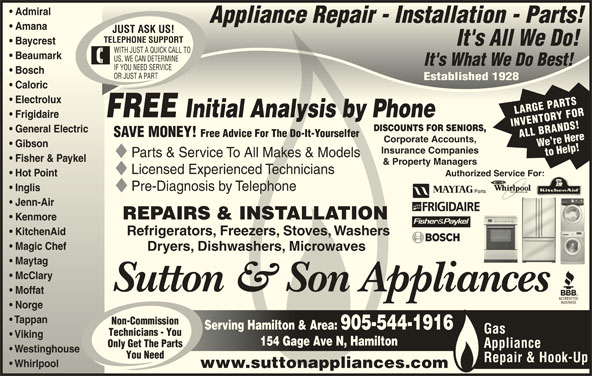 Sutton & Son Appliances (905-544-1916) - Display Ad - Admiral  Admiral Appliance Repair - Installation - Parts!Appliance Repair - Installation - Parts! Amana  Amana JUST ASK US! TELEPHONE SUPPORT Baycrest  Baycrest It's All We Do!It's All We Do! WITH JUST A QUICK CALL TO Beaumark  Beaumark US, WE CAN DETERMINE It's What We Do Best!It's What We Do Best! IF YOU NEED SERVICE Bosch  Bosch OR JUST A PART Established 1928Established 1928 Caloric  Caloric Electrolux  Electrolux LARGE PARTS FREE Initial Analysis by PhoneInitial Analysis by Phone Frigidairerigidaire INVENTORY FOR DISCOUNTS FOR SENIORS, General Electric  General Electric SAVE MONEY! Free Advice For The Do-It-Yourselfer ALL BRANDS!We re Here Corporate Accounts, Gibson  Gibson Insurance Companies to Help! Parts & Service To All Makes & Models Fisher & Paykelisher & Paykel & Property Managers Licensed Experienced Technicians Authorized Service For: For: Hot Point  Hot Point Pre-Diagnosis by Telephone Inglis  Inglis Jenn-Airenn-Air REPAIRS & INSTALLATION Kenmoreenmore KitchenAid  KitchenAid Refrigerators, Freezers, Stoves, Washers Magic Chef  Magic Chef Dryers, Dishwashers, Microwaves Maytag  Maytag McClary  McClary Sutton & Son Appliances Moffat  Moffat Norge  Norge Tappan  Tappan Non-Commission Serving Hamilton & Area: 905-544-1916Serving Hamilton & Area: 905-544-1916 Gas Technicians - You Viking  Viking 154 Gage Ave N, Hamilton154 Gage Ave N, Hamilton Only Get The Parts Appliance Westinghouse  Westinghouse You Need Repair & Hook-Up Whirlpool         Whirlpool www.suttonappliances.com