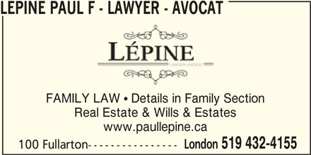 Lépine Paul F - Lawyer - Avocat (519-432-4155) - Display Ad - 100 Fullarton---------------- FAMILY LAW  Details in Family Section Real Estate & Wills & Estates www.paullepine.ca London 519 432-4155 LEPINE PAUL F - LAWYER - AVOCAT