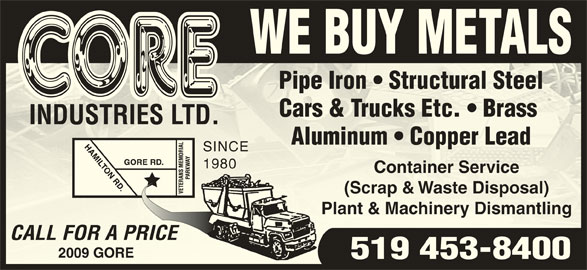 Core Industries Ltd (519-453-8400) - Display Ad - WE BUY METALS Pipe Iron   Structural SteelPipe Iron   Structural Steel Cars & Trucks Etc.   Brass Cars & Trucks Etc.   Brass INDUSTRIES LTD.INDUSTRIES LTD. Aluminum   Copper LeadAluminum   Copper Lead SINCESINCE 19801980 Container ServiceContainer Service (Scrap & Waste Disposal)(Scrap & Waste Disposal) Plant & Machinery DismantlingPlant & Machinery Dismantling CALL FOR A PRICECALL FOR A PRI 2009 GORE9 GORE 519 453-8400