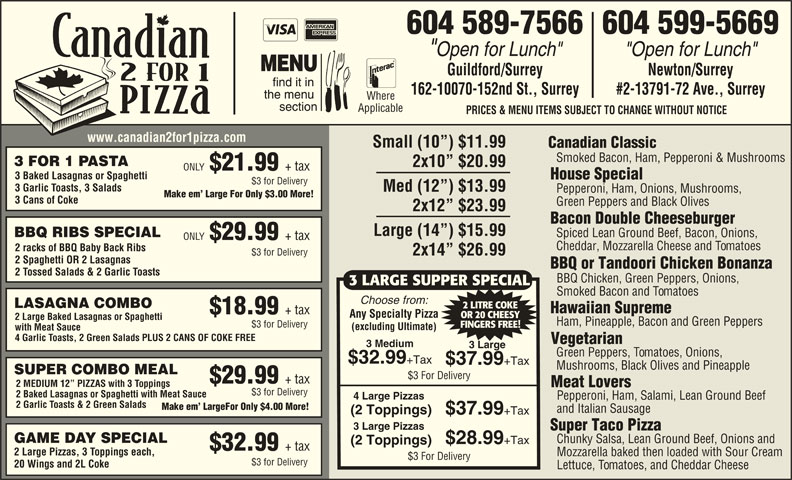 "Canadian 2 for 1 Pizza (604-589-7566) - Display Ad - 604 589-7566604 599-5669 ""Open for Lunch"" Guildford/Surrey Newton/Surrey 162-10070-152nd St., Surrey #2-13791-72 Ave., Surrey Where Applicable PRICES & MENU ITEMS SUBJECT TO CHANGE WITHOUT NOTICE www.canadian2for1pizza.com Small (10 ) $11.99 Canadian Classic Smoked Bacon, Ham, Pepperoni & Mushrooms 3 FOR 1 PASTA 2x10  $20.99 ONLY $21.99 + tax 3 Baked Lasagnas or Spaghetti House Special $3 for Delivery 3 Garlic Toasts, 3 Salads Med (12 ) $13.99 Pepperoni, Ham, Onions, Mushrooms, Make em  Large For Only $3.00 More! 3 Cans of Coke Green Peppers and Black Olives 2x12  $23.99 Bacon Double Cheeseburger Large (14 ) $15.99 Spiced Lean Ground Beef, Bacon, Onions, BBQ RIBS SPECIAL ONLY $29.99 + tax Cheddar, Mozzarella Cheese and Tomatoes 2 racks of BBQ Baby Back Ribs 2x14  $26.99 $3 for Delivery 2 Spaghetti OR 2 Lasagnas BBQ or Tandoori Chicken Bonanza 2 Tossed Salads & 2 Garlic Toasts BBQ Chicken, Green Peppers, Onions, 3 LARGE SUPPER SPECIAL Smoked Bacon and Tomatoes Choose from: LASAGNA COMBO 2 LITRE COKE Hawaiian Supreme $18.99 + tax Any Specialty Pizza OR 20 CHEESY 2 Large Baked Lasagnas or Spaghetti Ham, Pineapple, Bacon and Green Peppers $3 for Delivery FINGERS FREE! (excluding Ultimate) with Meat Sauce 4 Garlic Toasts, 2 Green Salads PLUS 2 CANS OF COKE FREE Vegetarian 3 Medium 3 Large Green Peppers, Tomatoes, Onions, $32.99 +Tax $37.99 +Tax Mushrooms, Black Olives and Pineapple SUPER COMBO MEAL $3 For Delivery $29.99 + tax 2 MEDIUM 12  PIZZAS with 3 Toppings Meat Lovers $3 for Delivery 2 Baked Lasagnas or Spaghetti with Meat Sauce 4 Large Pizzas Pepperoni, Ham, Salami, Lean Ground Beef 2 Garlic Toasts & 2 Green Salads Make em  LargeFor Only $4.00 More! and Italian Sausage (2 Toppings) $37.99 +Tax 3 Large Pizzas Super Taco Pizza GAME DAY SPECIAL Chunky Salsa, Lean Ground Beef, Onions and $28.99 +Tax (2 Toppings) $32.99 + tax 2 Large Pizzas, 3 Toppings each, Mozzarella baked then loaded with Sour Cream $3 For Delivery $3 for Delivery 20 Wings and 2L Coke Lettuce, Tomatoes, and Cheddar Cheese"