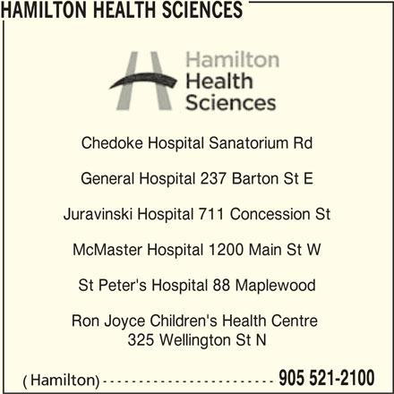 Hamilton Health Sciences (905-521-2100) - Display Ad - 905 521-2100 (Hamilton)------------------------ 325 Wellington St N HAMILTON HEALTH SCIENCES Chedoke Hospital Sanatorium Rd General Hospital 237 Barton St E Juravinski Hospital 711 Concession St McMaster Hospital 1200 Main St W St Peter's Hospital 88 Maplewood Ron Joyce Children's Health Centre