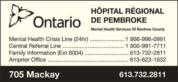 Hôpital Régional de Pembroke (613-732-2811) - Annonce illustrée======= - HÔPITAL RÉGIONAL DE PEMBROKE Mental Health Services Of Renfrew County Mental Health Crisis Line (24hr) ......................1 866-996-0991 Central Referral Line .......................................1 800-991-7711 Family Information (Ext 8004) ............................613-732-2811 Arnprior Office ...................................................613-623-1632 613.732.2811 705 Mackay