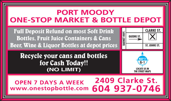 Port Moody One-Stop Market & Bottle Depot (604-937-0746) - Display Ad - PORT MOODY ONE-STOP MARKET & BOTTLE DEPOT Y.CLARKE ST.ST. JOHNS ST. Full Deposit Refund on most Soft Drink QUEENS ST. Bottles, Fruit Juice Containers & Cans BARNET HW Beer, Wine & Liquor Bottles at depot prices Recycle your cans and bottles MAP 11 G-1 for Cash Today!! LOCATE US IN (NO LIMIT) THE STREET MAPS 2409 Clarke St. OPEN 7 DAYS A WEEK www.onestopbottle.com 604 937-0746