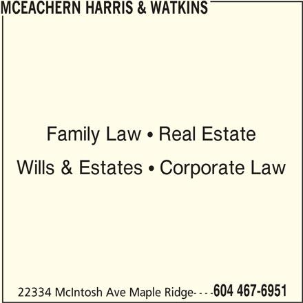 McEachern Harris & Watkins (604-467-6951) - Display Ad - Family Law  Real Estate Wills & Estates  Corporate Law 604 467-6951 22334 McIntosh Ave Maple Ridge---- MCEACHERN HARRIS & WATKINS