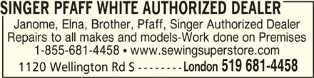 Sewing Superstore (519-681-4458) - Display Ad - SINGER PFAFF WHITE AUTHORIZED DEALERSINGER PFAFF WHITE AUTHORIZED DEALER SINGER PFAFF WHITE AUTHORIZED DEALER Janome, Elna, Brother, Pfaff, Singer Authorized Dealer Repairs to all makes and models Work done on Premises 855 681 4458 ! www.sewingsuperstore.com London 519 681-4458 1120 Wellington Rd S --------