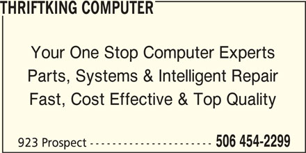 Thriftking Computer (506-454-2299) - Display Ad - Your One Stop Computer Experts THRIFTKING COMPUTER Parts, Systems & Intelligent Repair Fast, Cost Effective & Top Quality 506 454-2299 923 Prospect ----------------------