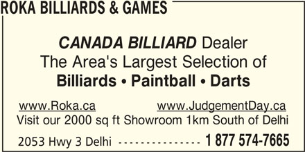 Roka Billiard and Games (519-842-8585) - Display Ad - ROKA BILLIARDS & GAMES CANADA BILLIARD Dealer The Area's Largest Selection of Billiards ! Paintball ! Darts www.Roka.cawww.JudgementDay.ca Visit our 2000 sq ft Showroom 1km South of Delhi 1 877 574-7665 2053 Hwy 3 Delhi  ---------------