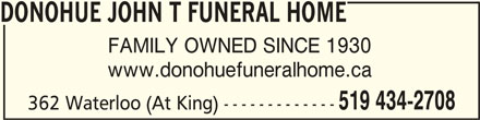 Donohue John T Funeral Home (519-434-2708) - Display Ad - DONOHUE JOHN T FUNERAL HOMEDONOHUE JOHN T FUNERAL HOME DONOHUE JOHN T FUNERAL HOME FAMILY OWNED SINCE 1930 www.donohuefuneralhome.ca 519 434-2708 362 Waterloo (At King) -------------
