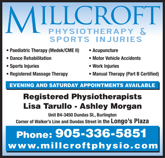 Millcroft Physiotherapy & Sports Injury Clinic (905-336-5851) - Display Ad - Paediatric Therapy (Medek/CME II) Acupuncture Dance Rehabilitation Motor Vehicle Accidents Sports Injuries Work Injuries Registered Massage Therapy Manual Therapy (Part B Certified) EVENING AND SATURDAY APPOINTMENTS AVAILABLE Registered Physiotherapists Lisa Tarullo - Ashley Morgan Unit B4-3450 Dundas St., Burlington Corner of Walker s Line and Dundas Street in the Longo s Plaza 905-336-5851 Phone: www.millcroftphysio.com