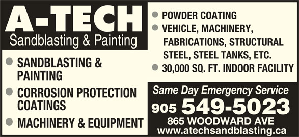 A Tech Sandblasting & Painting (905-549-5023) - Display Ad - POWDER COATING VEHICLE, MACHINERY, Sandblasting & Painting FABRICATIONS,STRUCTURAL STEEL, STEEL TANKS, ETC. SANDBLASTING & 30,000 SQ. FT. INDOOR FACILITY PAINTING Same Day Emergency Service CORROSION PROTECTION COATINGS 905 549-5023 865 WOODWARD AVE MACHINERY & EQUIPMENT www.atechsandblasting.ca