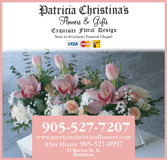 Patricia Christina's Flowers (905-527-7207) - Display Ad - Hamilton Next to Frisolanti Funeral Chapel www.patriciachristinaflowers.com After Hours: 905-521-0997 33 Barton St. E.