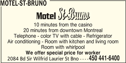 Motel-St-Bruno (450-441-6400) - Display Ad - MOTEL-ST-BRUNO 10 minutes from the casino 20 minutes from downtown Montreal Telephone - color TV with cable - Refrigerator Air conditioning - Room with kitchen and living room Room with whirlpool We offer special price for worker 450 441-6400 2084 Bd Sir Wilfrid Laurier St Bno ----