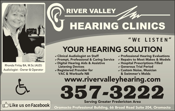 River Valley Hearing Clinics (506-357-3222) - Display Ad - YOUR HEARING SOLUTIONYOUR HEARING SOLUTION Clinical Audiologist on Staff Professional Hearing EvaluationsClinical Audiologist on Staff Professional Hearing Evaluations Prompt, Professional & Caring Service Repairs to Most Makes & ModelsPrompt, Professional & Caring Service Repairs to Most Makes & Models Digital Hearing Aids & Assistive Hospital Prescriptions FilledDigital Hearing Aids & Assistive Hospital Prescriptions Filled Rhonda Finlay BA, M.Sc (AUD) Listening Devices Generous Trial Period   Listening Devices Generous Trial Period Audiologist - Owner & Operator Registered Provider for Custom Noise, MusicianRegistered Provider for Custom Noise, Musician VAC & Worksafe NB & Swimmer s Molds   VAC & Worksafe NB & Swimmer s Molds www.rivervalleyhearing.comwww.rivervalleyhearing.com 357-3222 Serving Greater Fredericton AreaServing Greater Fredericton Area Oromocto Professional Building, 66 Broad Road Suite 204, OromoctoOromocto Professional Building, 66 Broad Road Suite 204, Oromocto