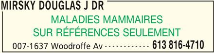 Mirsky Douglas J Dr (613-816-4710) - Annonce illustrée======= - 613 816-4710 007-1637 Woodroffe Av MIRSKY DOUGLAS J DR ------------ MIRSKY DOUGLAS J DR MALADIES MAMMAIRES SUR RÉFÉRENCES SEULEMENT