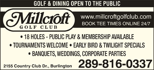 Millcroft Golf Club (905-332-5111) - Display Ad - GOLF & DINING OPEN TO THE PUBLIC www.millcroftgolfclub.com BOOK TEE TIMES ONLINE 24/7 18 HOLES - PUBLIC PLAY & MEMBERSHIP AVAILABLE TOURNAMENTS WELCOME   EARLY BIRD & TWILIGHT SPECIALS BANQUETS, WEDDINGS, CORPORATE PARTIES 2155 Country Club Dr., Burlington 289-816-0337