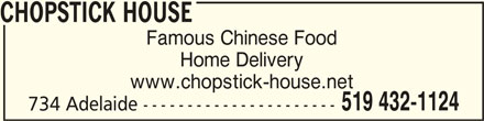 Chopstick House (519-432-1124) - Display Ad - Home Delivery www.chopstick-house.net 519 432-1124 734 Adelaide ---------------------- CHOPSTICK HOUSECHOPSTICK HOUSE CHOPSTICK HOUSE Famous Chinese Food