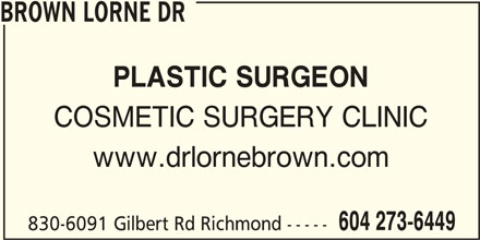 Cosmetic Surgery Clinic Of Dr Lorne Brown (604-273-6449) - Display Ad - BROWN LORNE DR PLASTIC SURGEON COSMETIC SURGERY CLINIC www.drlornebrown.com 604 273-6449 830-6091 Gilbert Rd Richmond -----