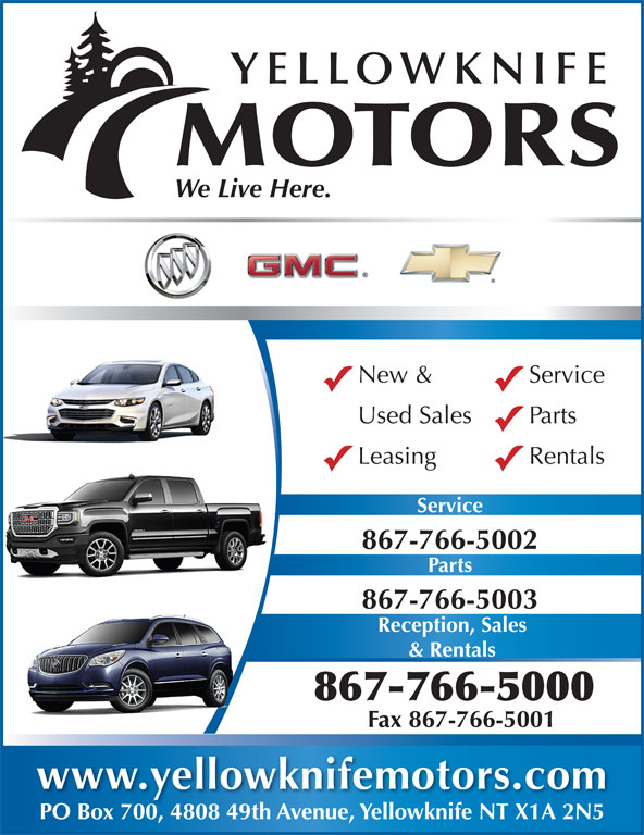 Yellowknife Motors (867-766-5000) - Display Ad - YELLOWKNIFE MOTORS We Live Here. New & Service Used Sales Parts Leasing Rentals Service 867-766-5002 Parts 867-766-5003 Reception, Sales & Rentals 867-766-5000 Fax 867-766-5001 www.yellowknifemotors.com PO Box 700, 4808 49th Avenue, Yellowknife NT X1A 2N5POBox700480849thAvenueYellowknifeNTX1A2N5