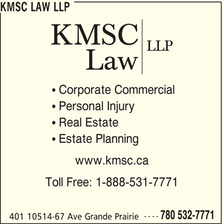 KMSC Law LLP (780-532-7771) - Display Ad -  Estate Planning www.kmsc.ca Toll Free: 1-888-531-7771 ---- 780 532-7771 401 10514-67 Ave Grande Prairie KMSC LAW LLP  Corporate Commercial  Personal Injury  Real Estate KMSC LAW LLP  Corporate Commercial  Personal Injury  Real Estate  Estate Planning www.kmsc.ca Toll Free: 1-888-531-7771 ---- 780 532-7771 401 10514-67 Ave Grande Prairie