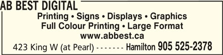 AB Best Digital (905-525-2378) - Display Ad - AB BEST DIGITAL Printing  Signs  Displays  Graphics Full Colour Printing  Large Format www.abbest.ca AB BEST DIGITAL Hamilton 905 525-2378 423 King W (at Pearl) -------