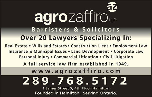 Agro Zaffiro LLP (905-527-6877) - Display Ad - Barristers & SolicitorsBarristers & Solicitors Over 20 Lawyers Specializing In :Over 20 Lawyers Specializing In Real Estate   Wills and Estate s   Construction Lien s   Employment Law Insurance & Municipal Issues Land Development   Corporate La Personal Injury Commercial Litigation   Civil Litigatio A full service law firm established in 1949. www.agrozaffiro.co 289.768.5172 1 James Street S, 4th Floor Hamilton Founded in Hamilton.  Serving Ontario.