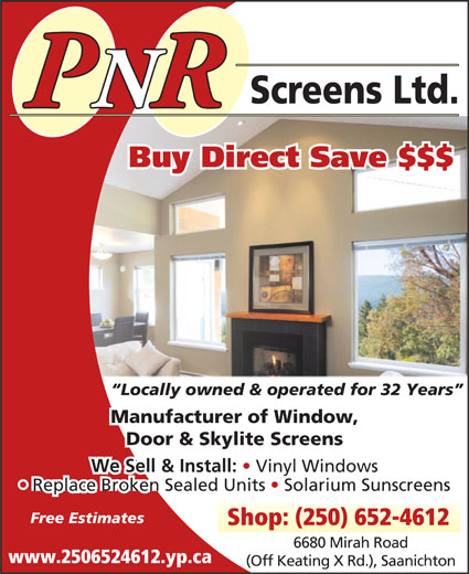 P N R Screens Ltd (250-652-4612) - Display Ad - Screens Ltd. PNRR Buy Direct Save $$$ Locally owned & operated for 32 Years Manufacturer of Window, Door & Skylite Screens We Sell & Install: Replace Broken Sealed Units   Solarium Sunscreens Free Estimates Vinyl Windows Shop: (250) 652-4612 6680 Mirah Road www.2506524612.yp.ca (Off Keating X Rd.), Saanichton