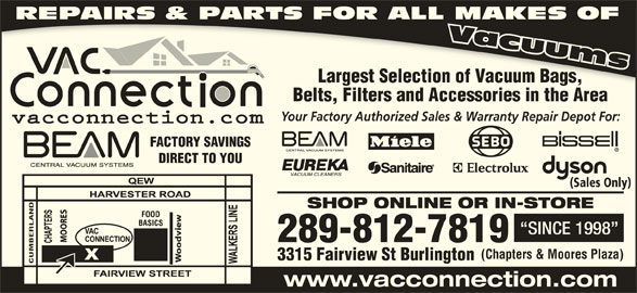 The Vac Connection (905-639-2326) - Display Ad - REPAIRS & PARTS FOR ALL MAKES OF Largest Selection of Vacuum Bags,Largest Selection of Vacuum Bags, Belts, Filters and Accessories in the AreaBelt Filte nd A ri ithAr Your Factory Authorized Sales & Warranty Repair Depot For: FACTORY SAVINGS DIRECT TO YOU (Sales Only) SHOP ONLINE OR IN-STORE FOOD BASICS SINCE 1998 289-812-7819 (Chapters & Moores Plaza) 3315 Fairview St Burlington CUMBERLAND www.vacconnection.com