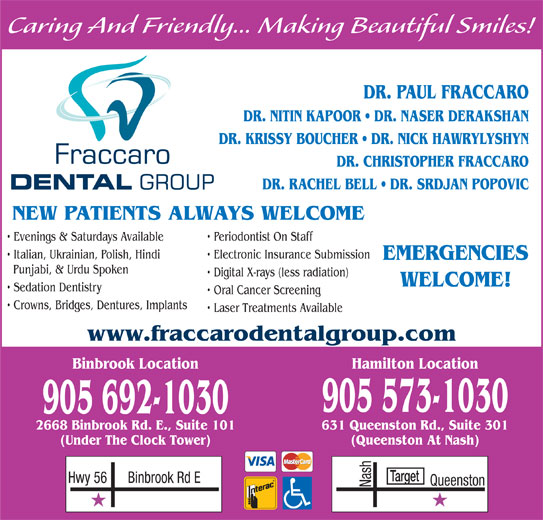 Fraccaro Dental Group (905-573-1030) - Display Ad - Caring And Friendly... Making Beautiful Smiles! DR. PAUL FRACCARO DR. NITIN KAPOOR   DR. NASER DERAKSHAN DR. KRISSY BOUCHER   DR. NICK HAWRYLYSHYN DR. CHRISTOPHER FRACCARO DR. RACHEL BELL   DR. SRDJAN POPOVIC NEW PATIENTS ALWAYS WELCOME Evenings & Saturdays Available Periodontist On Staff Italian, Ukrainian, Polish, Hindi Electronic Insurance Submission EMERGENCIES Punjabi, & Urdu Spoken Digital X-rays (less radiation) WELCOME! Sedation Dentistry Oral Cancer Screening Crowns, Bridges, Dentures, Implants Laser Treatments Available www.fraccarodentalgroup.com Binbrook Location Hamilton Location 905 573-1030 905 692-1030 631 Queenston Rd., Suite 3012668 Binbrook Rd. E., Suite 101 (Queenston At Nash)(Under The Clock Tower) Target Binbrook Rd EHwy 56 Nash Queenston