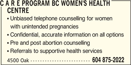 C A R E Program BC Women's Health Centre (604-875-2022) - Display Ad - CENTRE  Unbiased telephone counselling for women with unintended pregnancies  Confidential, accurate information on all options  Pre and post abortion counselling  Referrals to supportive health services 4500 Oak ------------------------- 604 875-2022 C A R E PROGRAM BC WOMEN'S HEALTH