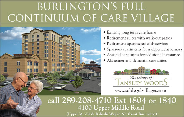 Tansley Woods Village Of (289-208-4710) - Display Ad - CONTINuuM OF CARE VILLAGE Existing long term care home Burlington s FULL Retirement suites with walk-out patios Retirement apartments with services Spacious apartments for independent seniors Assisted care suites for additional assistance Alzheimer and dementia care suites www.schlegelvillages.com call 289-208-4710 Ext 1804 or 1840 4100 Upper Middle Road (Upper Middle & Itabashi Way in Northeast Burlington)
