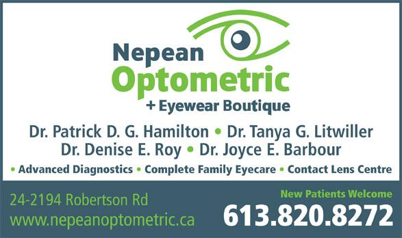 Nepean Optometric Clinic (613-820-8272) - Display Ad - Dr. Denise E. Roy   Dr. Joyce E. Barbour Advanced Diagnostics   Complete Family Eyecare   Contact Lens Centre New Patients Welcome 24-2194 Robertson Rd www.nepeanoptometric.ca 613.820.8272 Dr. Patrick D. G. Hamilton   Dr. Tanya G. Litwiller