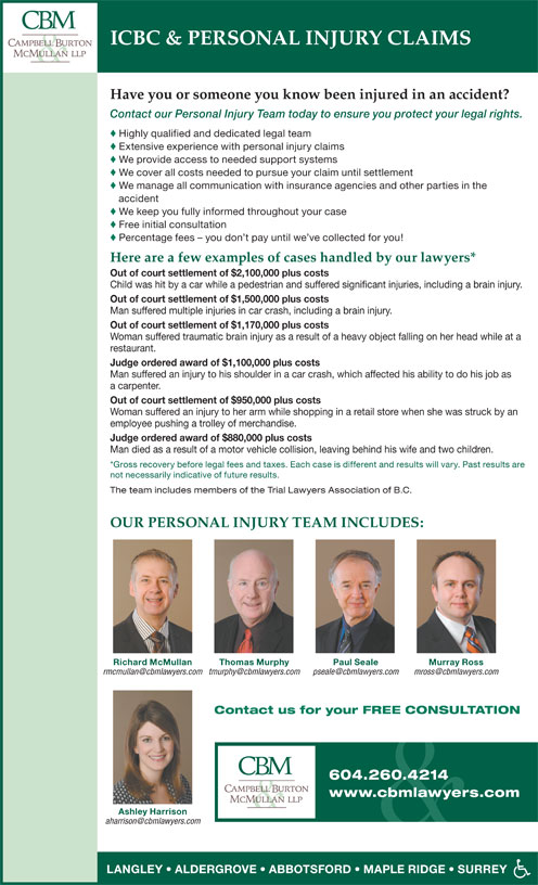 Campbell Burton & McMullan LLP (604-533-3821) - Display Ad - Have you or someone you know been injured in an accident? Contact our Personal Injury Team today to ensure you protect your legal rights. © Highly qualified and dedicated legal team © Extensive experience with personal injury claims © We provide access to needed support systems © We cover all costs needed to pursue your claim until settlement © We manage all communication with insurance agencies and other parties in the accident © We keep you fully informed throughout your case © ICBC & PERSONAL INJURY CLAIMS Free initial consultation © Percentage fees - you don t pay until we ve collected for you! Here are a few examples of cases handled by our lawyers* Out of court settlement of $2,100,000 plus costs Child was hit by a car while a pedestrian and suffered significant injuries, including a brain injury. Out of court settlement of $1,500,000 plus costs Man suffered multiple injuries in car crash, including a brain injury. Out of court settlement of $1,170,000 plus costs Woman suffered traumatic brain injury as a result of a heavy object falling on her head while at a restaurant. Judge ordered award of $1,100,000 plus costs Man suffered an injury to his shoulder in a car crash, which affected his ability to do his job as a carpenter. Out of court settlement of $950,000 plus costs Woman suffered an injury to her arm while shopping in a retail store when she was struck by an employee pushing a trolley of merchandise. Judge ordered award of $880,000 plus costs Man died as a result of a motor vehicle collision, leaving behind his wife and two children. *Gross recovery before legal fees and taxes. Each case is different and results will vary. Past results are not necessarily indicative of future results. The team includes members of the Trial Lawyers Association of B.C. OUR PERSONAL INJURY TEAM INCLUDES: Richard McMullan Thomas Murphy Murray RossPaul Seale Contact us for your FREE CONSULTATION 604.260.4214 www.cb