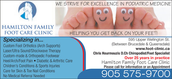 Hamilton Family Foot Care Clinic (905-575-9700) - Display Ad - WE STRIVE FOR EXCELLENCE IN PODIATRIC MEDICINE HAMILTON FAMILY FOOT CARE CLINIC HELPING YOU GET BACK ON YOUR FEET! 595 Upper Wellington St. Specializing in... (Between Brucedale & Queensdale) Custom Foot Orthotics (Arch Supports) www.foot-clinic.ca Laser/Ultra Sound/Shockwave Therapy Chris Hourmouzis D.Ch Chiropodist/Foot Specialist Custom-made & Orthopedic Footwear Over 25 years in practice Heel/Arch/Foot Pain   Diabetic & Arthritic Care Hamilton Family Foot Care Clinic Children s Conditions & Sports Injuries Please call for information or an Appointment Care for Skin & Toe Nail Conditions 905 575-9700 No Medical Referral Needed