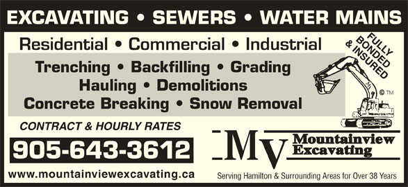 Mountainview Excavating (905-643-3612) - Display Ad - EXCAVATING   SEWERS   WATER MAINS Residential   Commercial   Industrial Trenching   Backfilling   Grading Hauling   Demolitions Concrete Breaking   Snow Removal CONTRACT & HOURLY RATES 905-643-3612 www.mountainviewexcavating.ca Serving Hamilton & Surrounding Areas for Over 38 Years EXCAVATING   SEWERS   WATER MAINS Residential   Commercial   Industrial Trenching   Backfilling   Grading Hauling   Demolitions Concrete Breaking   Snow Removal CONTRACT & HOURLY RATES 905-643-3612 www.mountainviewexcavating.ca Serving Hamilton & Surrounding Areas for Over 38 Years