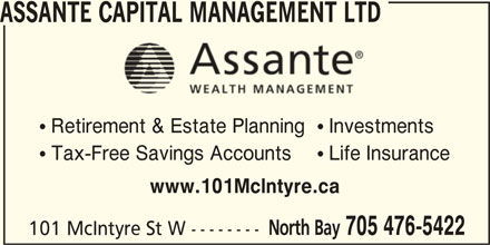 Assante Wealth Management (705-476-5422) - Display Ad - ASSANTE CAPITAL MANAGEMENT LTD  Retirement & Estate Planning Investments  Tax-Free Savings Accounts Life Insurance www.101McIntyre.ca North Bay 705 476-5422 101 McIntyre St W --------